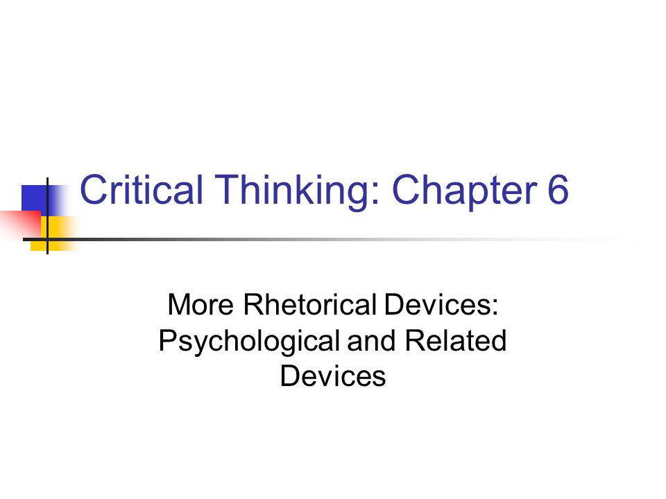 Critical Thinking: Chapter 6 More Rhetorical Devices: Psychological and Related Devices