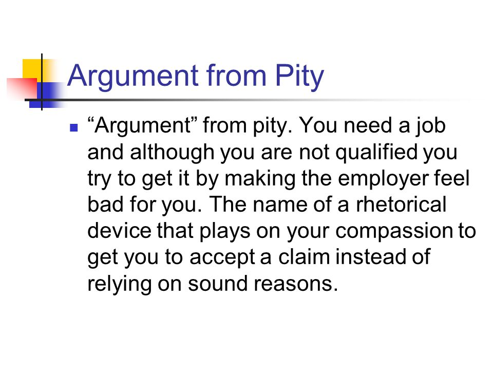 Argument from Pity Argument from pity. You need a job and although you are not qualified you try to get it by making the employer feel bad for you. Th