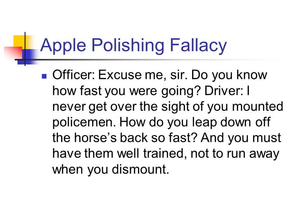Apple Polishing Fallacy Officer: Excuse me, sir.Do you know how fast you were going.