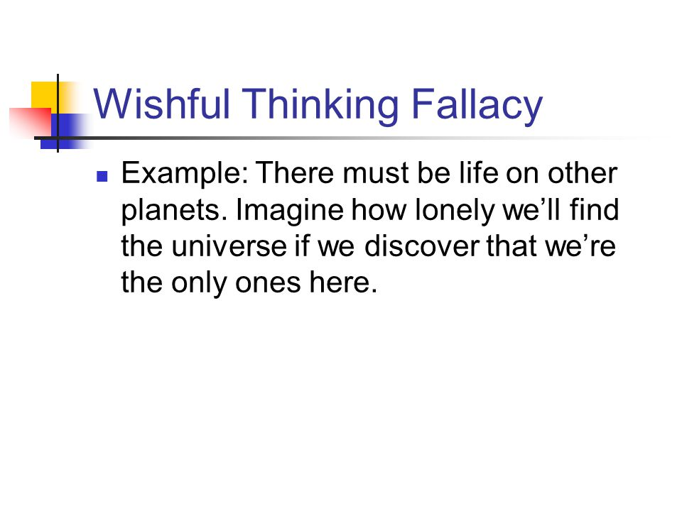Wishful Thinking Fallacy Example: There must be life on other planets. Imagine how lonely well find the universe if we discover that were the only one