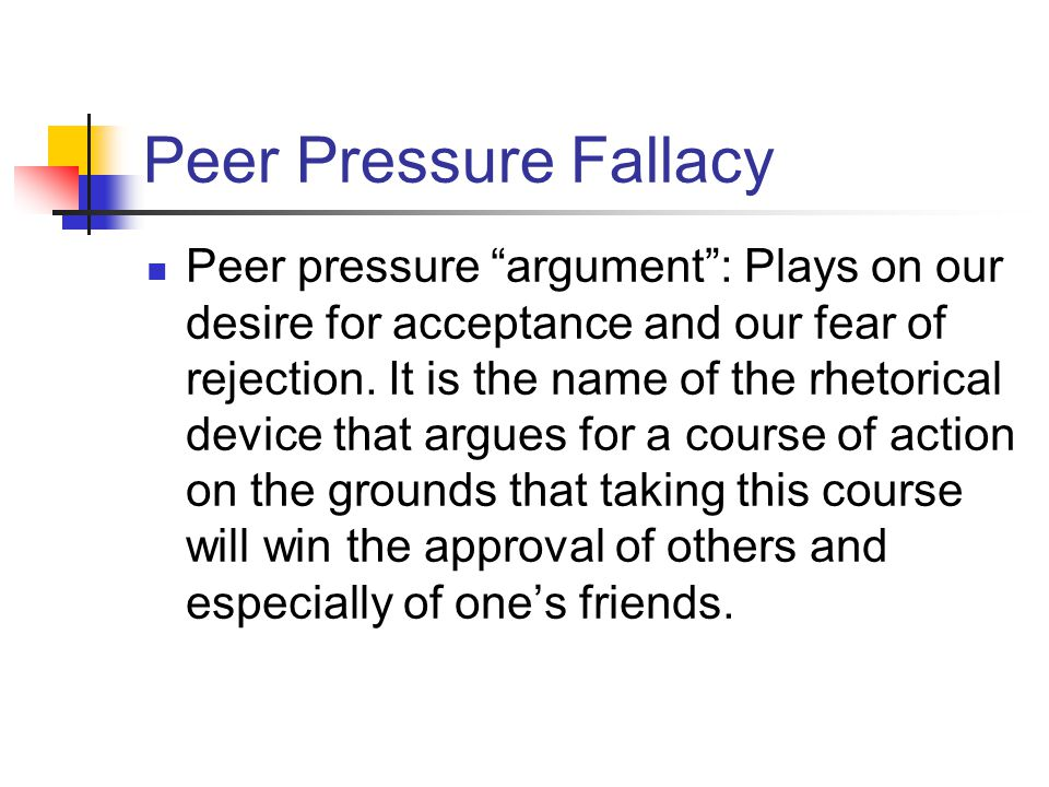 Peer Pressure Fallacy Peer pressure argument: Plays on our desire for acceptance and our fear of rejection. It is the name of the rhetorical device th