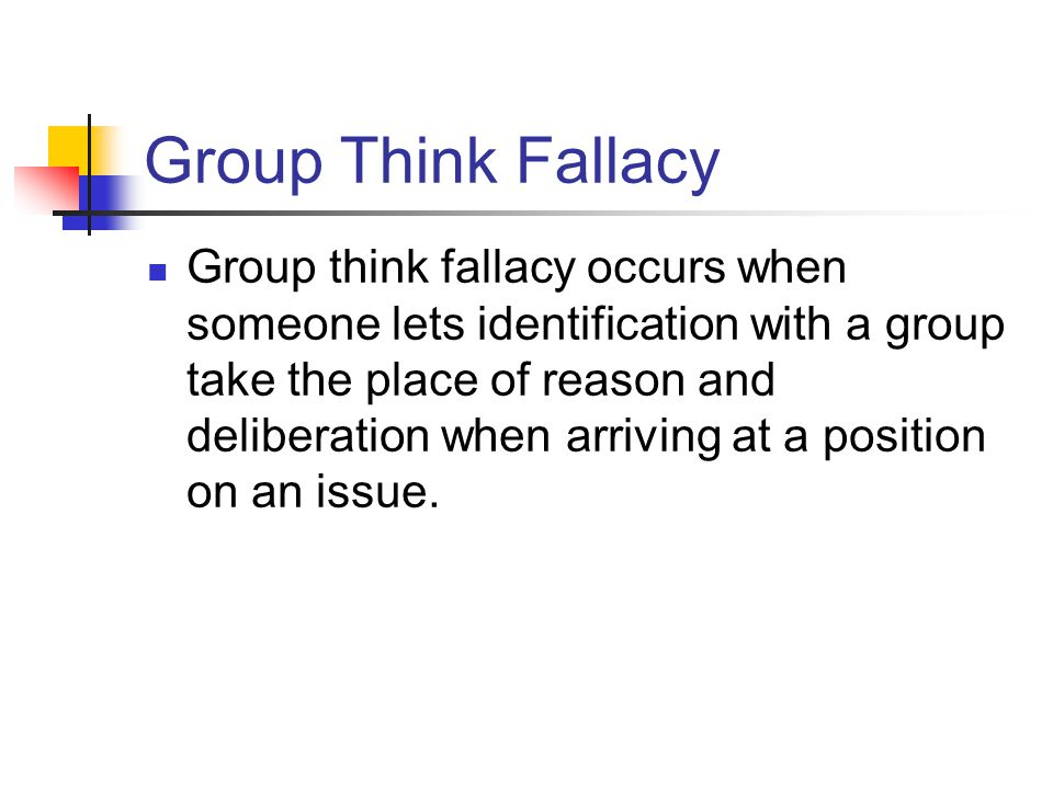 Group Think Fallacy Group think fallacy occurs when someone lets identification with a group take the place of reason and deliberation when arriving a