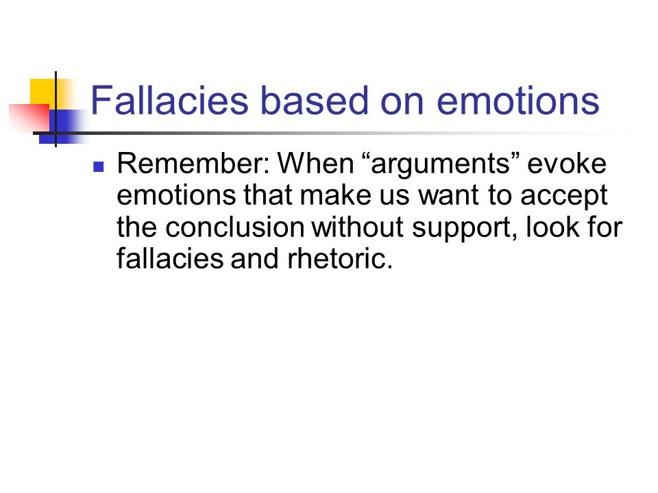 Fallacies based on emotions Remember: When arguments evoke emotions that make us want to accept the conclusion without support, look for fallacies and