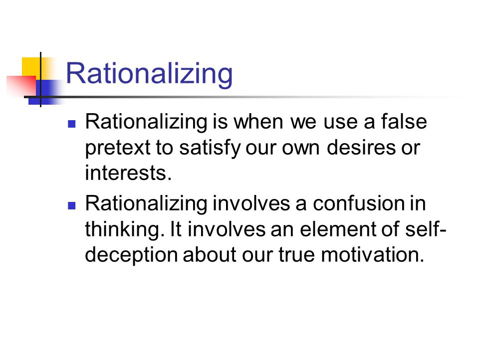 Rationalizing Rationalizing is when we use a false pretext to satisfy our own desires or interests. Rationalizing involves a confusion in thinking. It