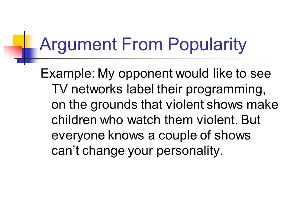 Argument From Popularity Example: My opponent would like to see TV networks label their programming, on the grounds that violent shows make children who watch them violent.