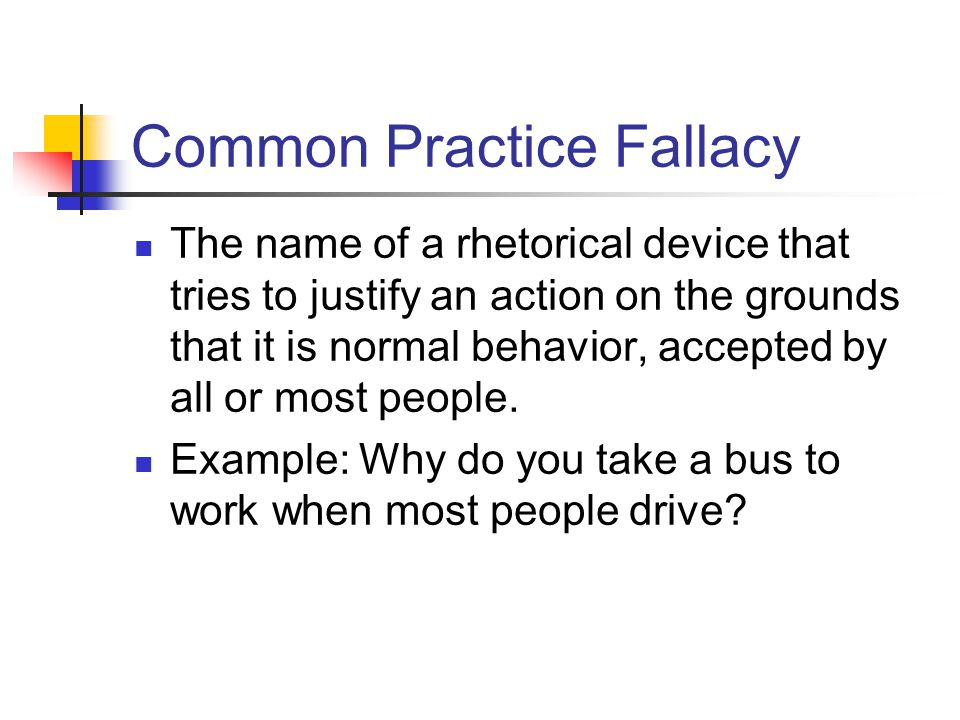 Common Practice Fallacy The name of a rhetorical device that tries to justify an action on the grounds that it is normal behavior, accepted by all or most people.
