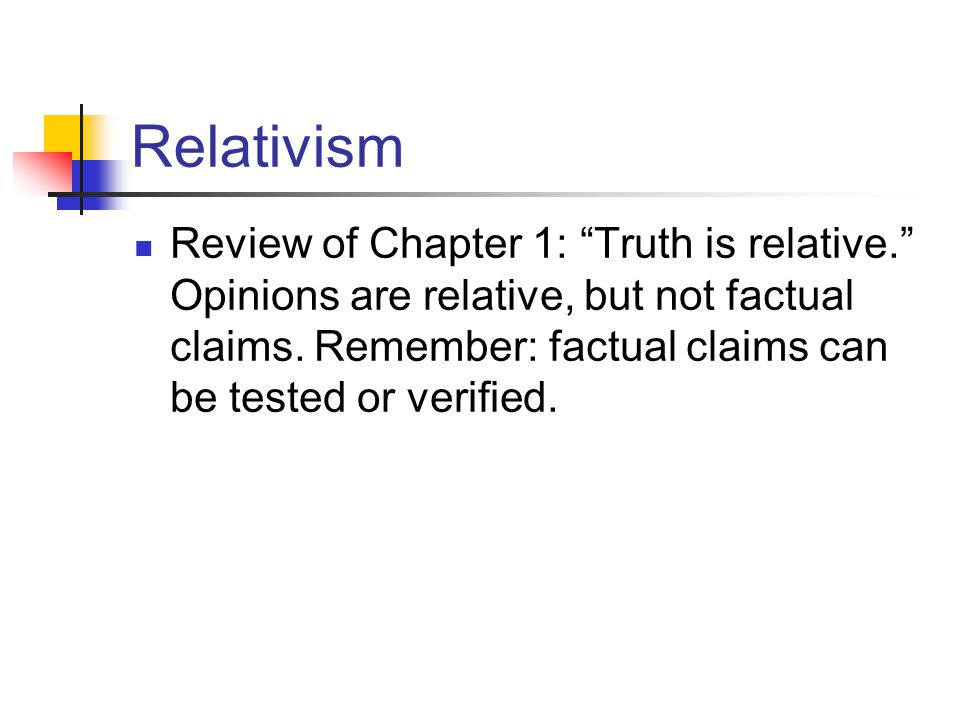 Relativism Review of Chapter 1: Truth is relative.