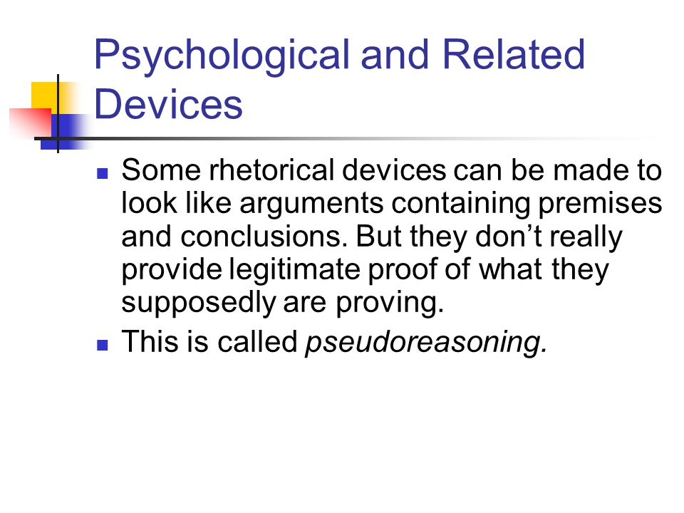 Psychological and Related Devices Some rhetorical devices can be made to look like arguments containing premises and conclusions.