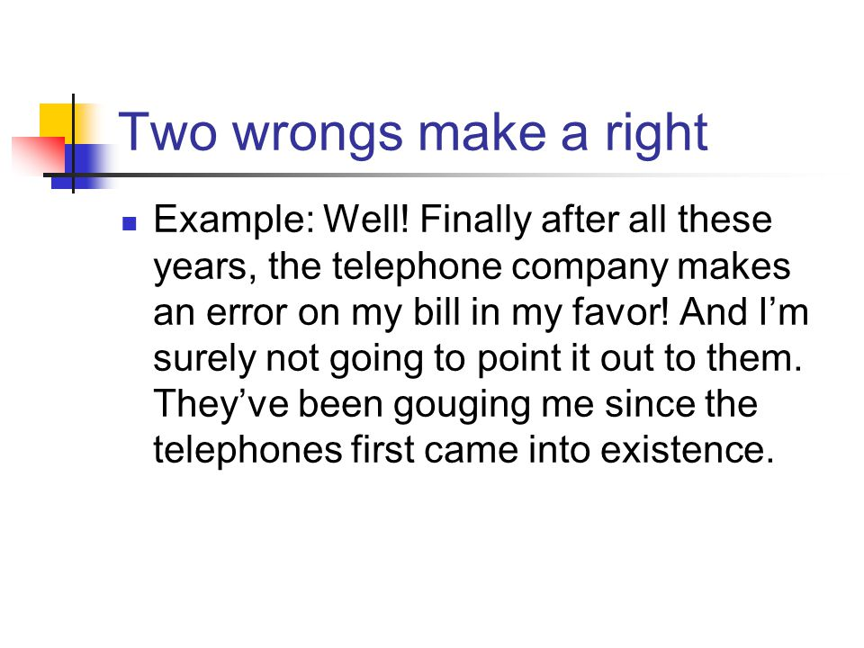 Two wrongs make a right Example: Well! Finally after all these years, the telephone company makes an error on my bill in my favor! And Im surely not g