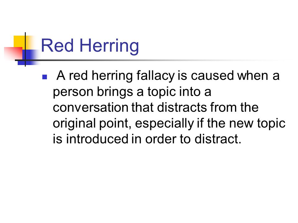 Red Herring A red herring fallacy is caused when a person brings a topic into a conversation that distracts from the original point, especially if the new topic is introduced in order to distract.