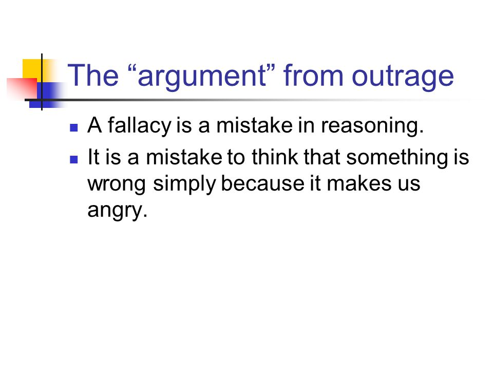 The argument from outrage A fallacy is a mistake in reasoning. It is a mistake to think that something is wrong simply because it makes us angry.