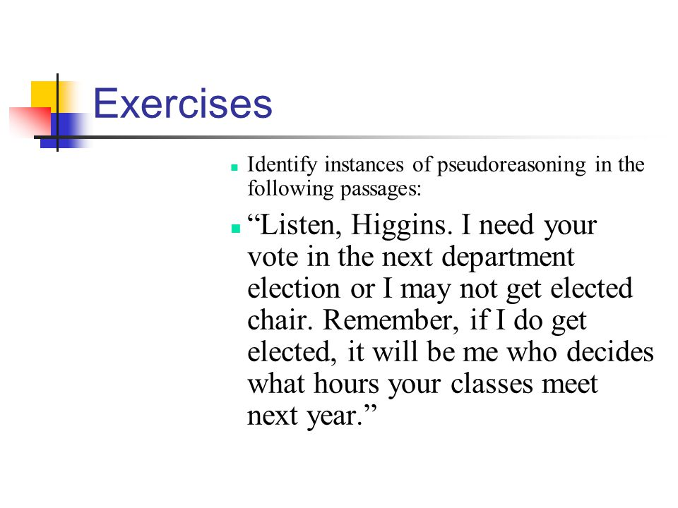 Exercises Identify instances of pseudoreasoning in the following passages: Listen, Higgins. I need your vote in the next department election or I may