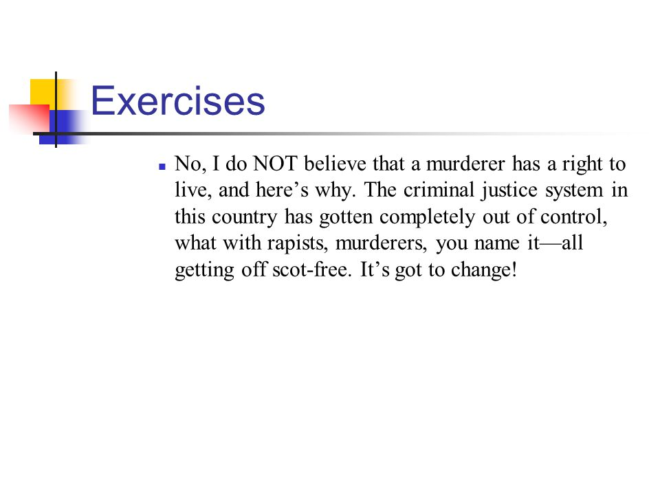 Exercises No, I do NOT believe that a murderer has a right to live, and heres why. The criminal justice system in this country has gotten completely o