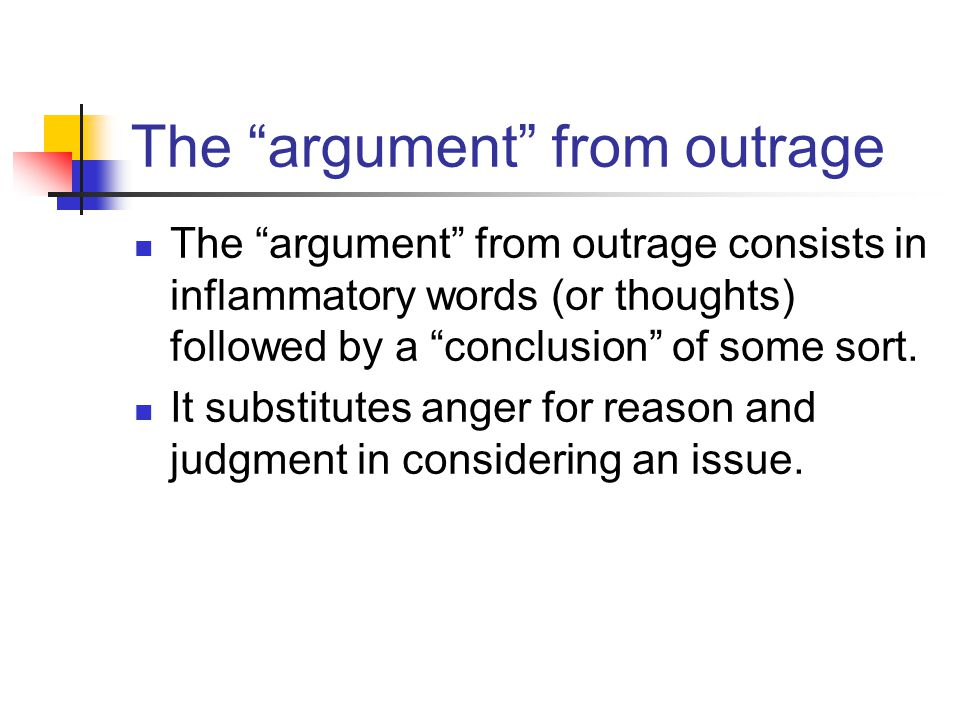 The argument from outrage The argument from outrage consists in inflammatory words (or thoughts) followed by a conclusion of some sort.