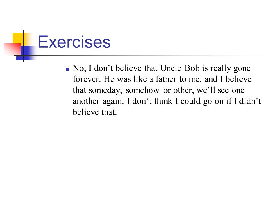 Exercises No, I dont believe that Uncle Bob is really gone forever. He was like a father to me, and I believe that someday, somehow or other, well see