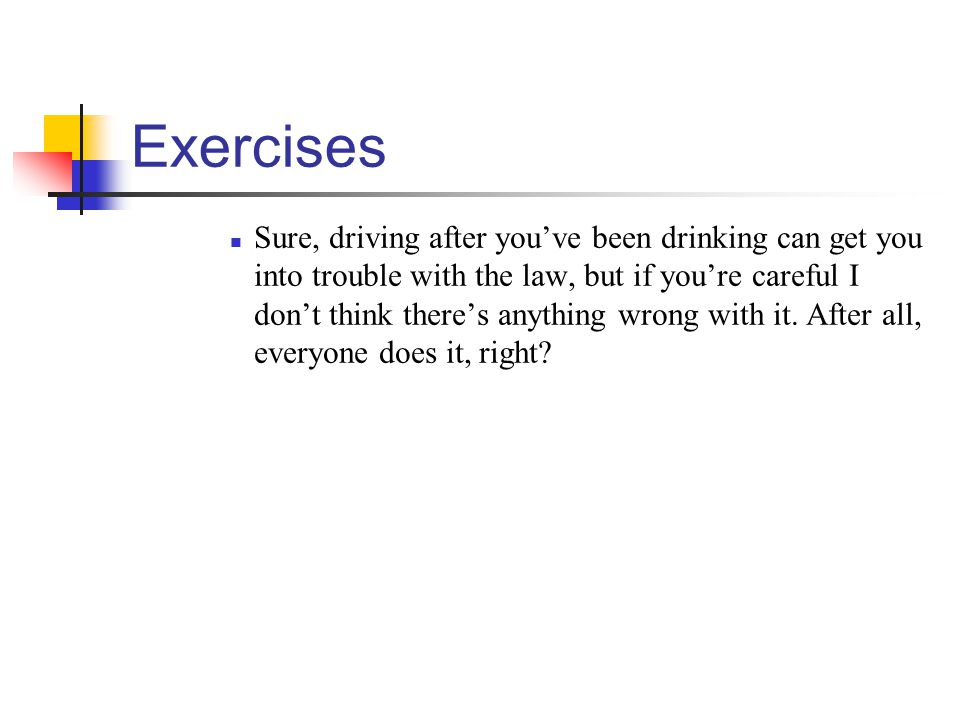 Exercises Sure, driving after youve been drinking can get you into trouble with the law, but if youre careful I dont think theres anything wrong with