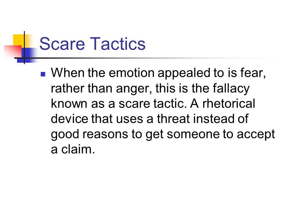 Scare Tactics When the emotion appealed to is fear, rather than anger, this is the fallacy known as a scare tactic.