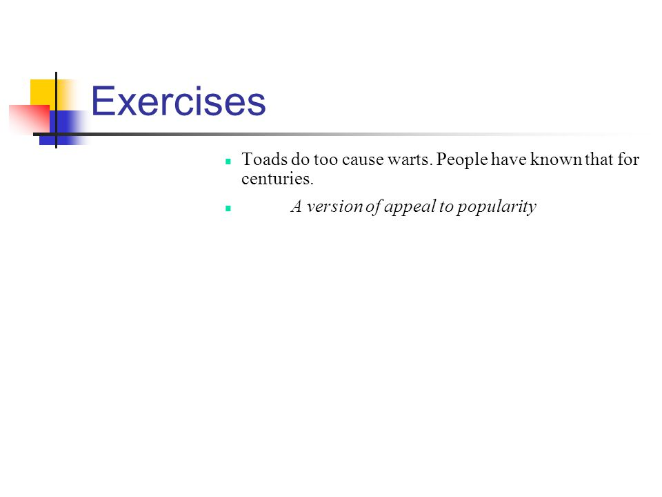 Exercises Toads do too cause warts. People have known that for centuries. A version of appeal to popularity
