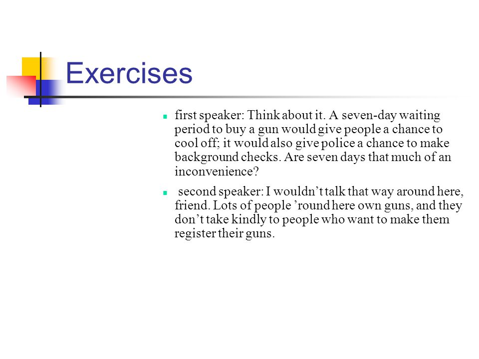 Exercises first speaker: Think about it. A seven-day waiting period to buy a gun would give people a chance to cool off; it would also give police a c