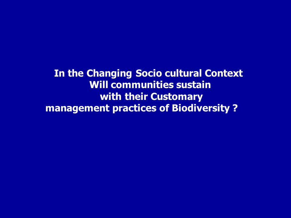 In the Changing Socio cultural Context Will communities sustain with their Customary management practices of Biodiversity ?