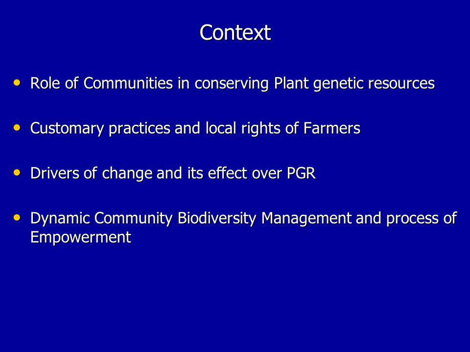 Context Role of Communities in conserving Plant genetic resources Role of Communities in conserving Plant genetic resources Customary practices and local rights of Farmers Customary practices and local rights of Farmers Drivers of change and its effect over PGR Drivers of change and its effect over PGR Dynamic Community Biodiversity Management and process of Empowerment Dynamic Community Biodiversity Management and process of Empowerment