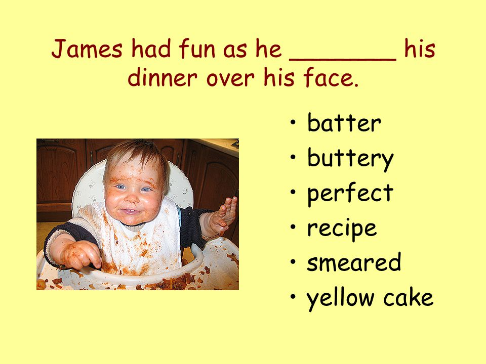James had fun as he _______ his dinner over his face. batter buttery perfect recipe smeared yellow cake