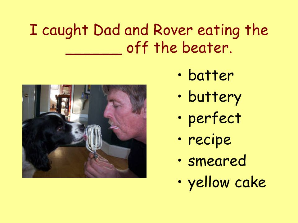 I caught Dad and Rover eating the ______ off the beater. batter buttery perfect recipe smeared yellow cake