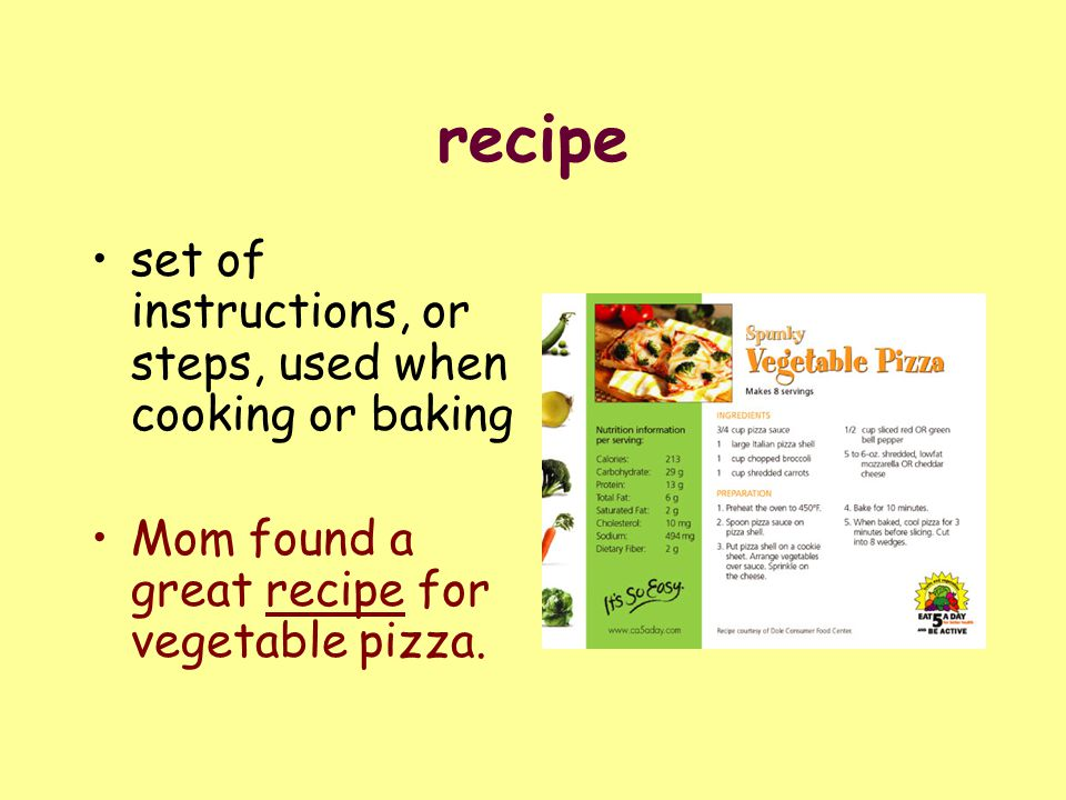 recipe set of instructions, or steps, used when cooking or baking Mom found a great recipe for vegetable pizza.