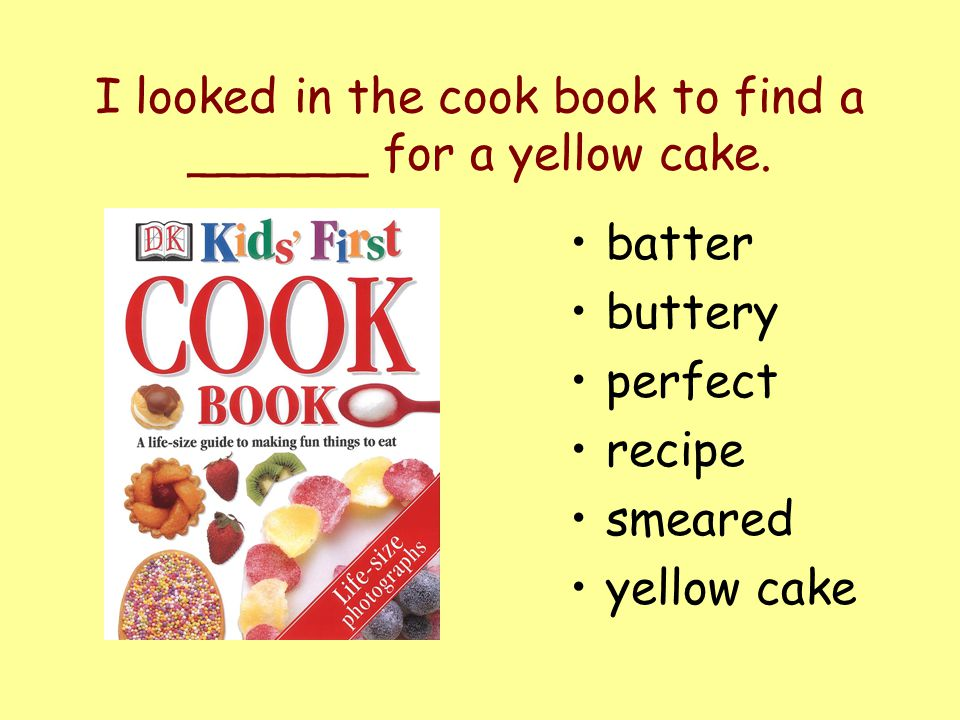 I looked in the cook book to find a ______ for a yellow cake.