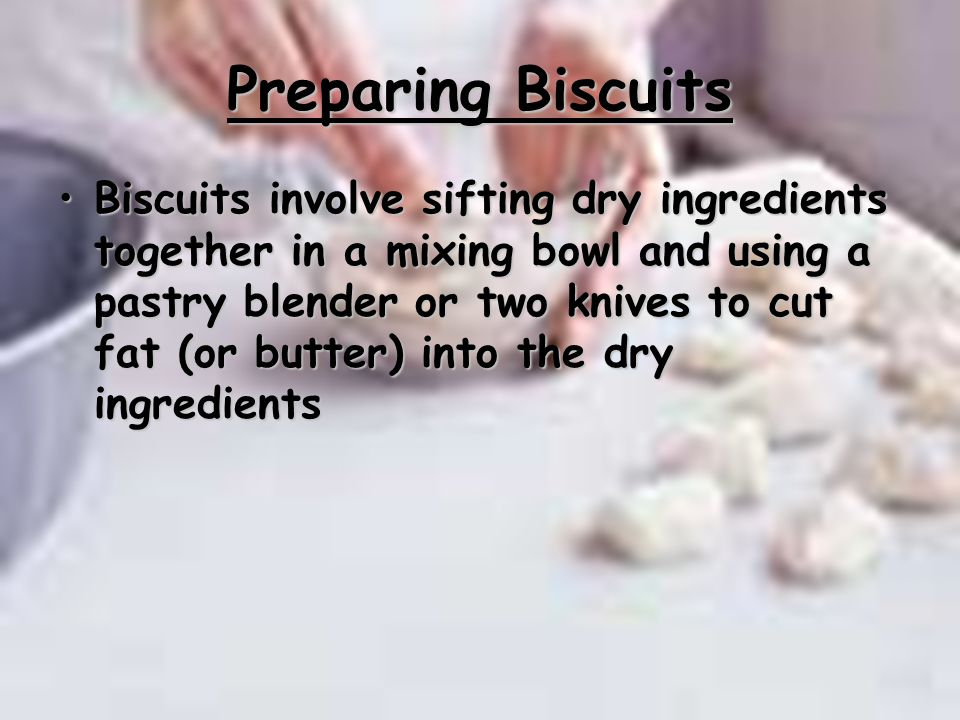 Preparing Biscuits Biscuits involve sifting dry ingredients together in a mixing bowl and using a pastry blender or two knives to cut fat (or butter)
