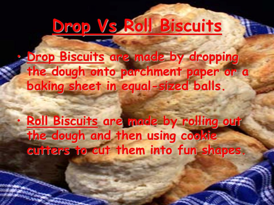 Drop Vs Roll Biscuits Drop Biscuits are made by dropping the dough onto parchment paper or a baking sheet in equal-sized balls. Roll Biscuits are made