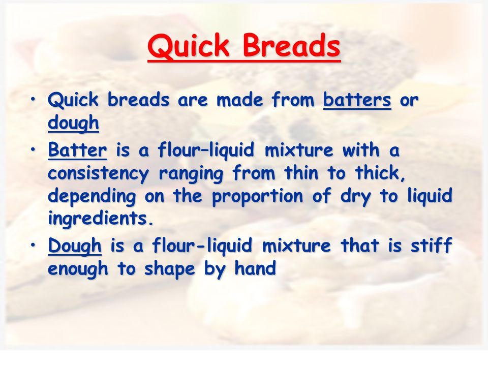 Ingredients added to the flour is what makes the breads different from each other Flour is the basic ingredient in all quick breads Quick Bread Ingredients