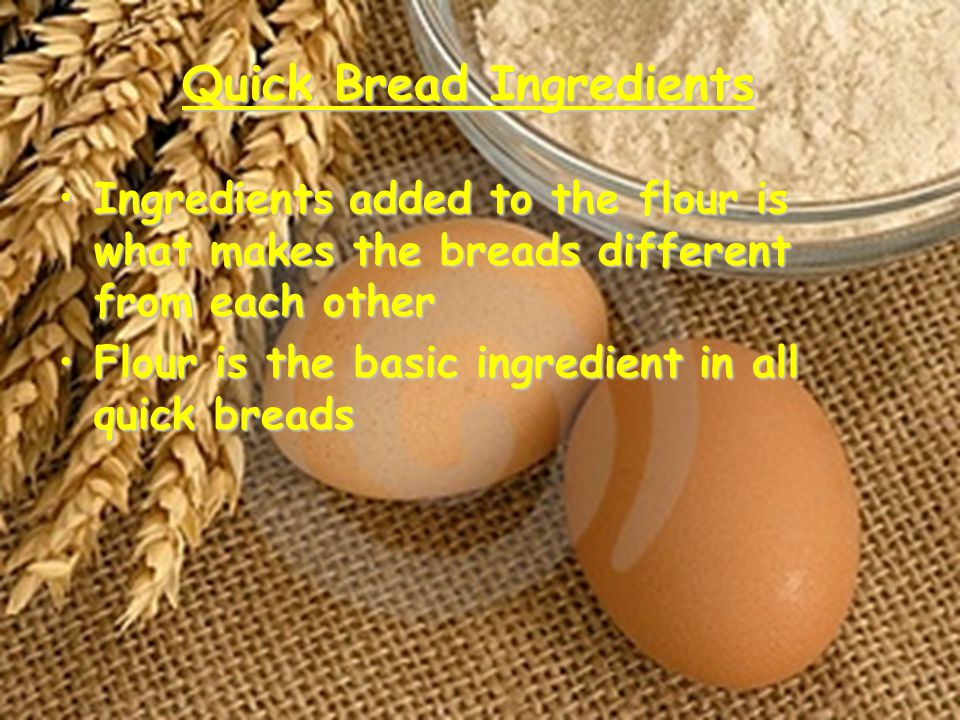 Ingredients Flour- Gives structure to baked goods Most quick breads are made with all purpose flour Some recipes call for self-rising flour; flour with added leavening agents and salt