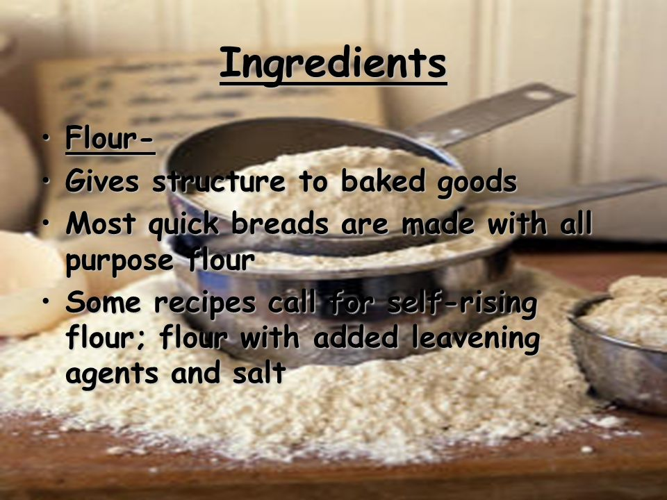 Ingredients Flour- Gives structure to baked goods Most quick breads are made with all purpose flour Some recipes call for self-rising flour; flour wit