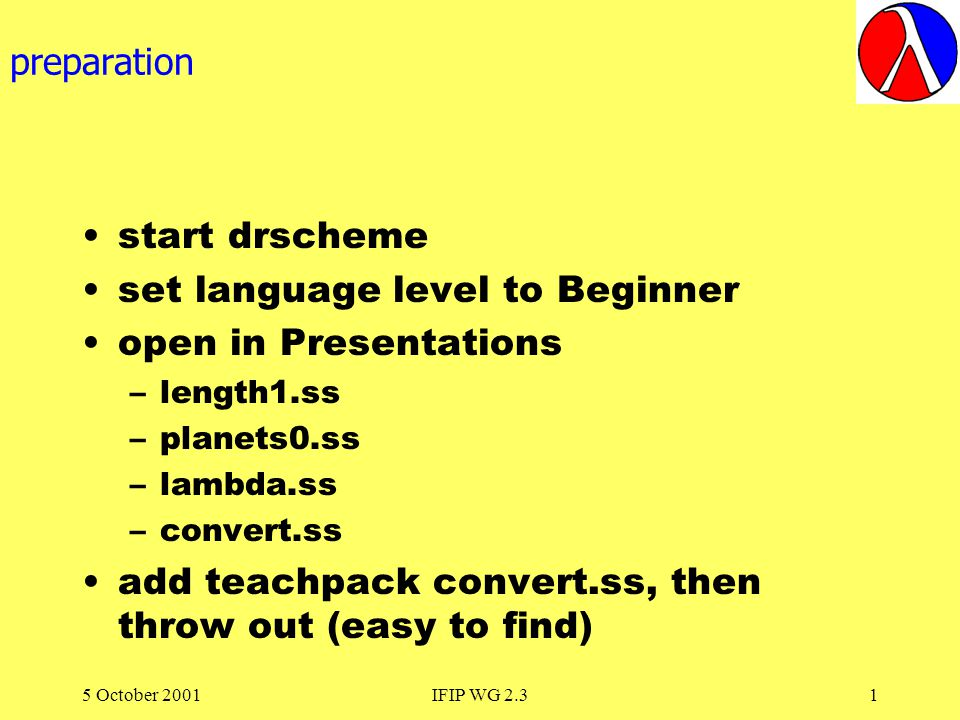 5 October 2001IFIP WG 2.31 preparation start drscheme set language level to Beginner open in Presentations –length1.ss –planets0.ss –lambda.ss –convert.ss add teachpack convert.ss, then throw out (easy to find)
