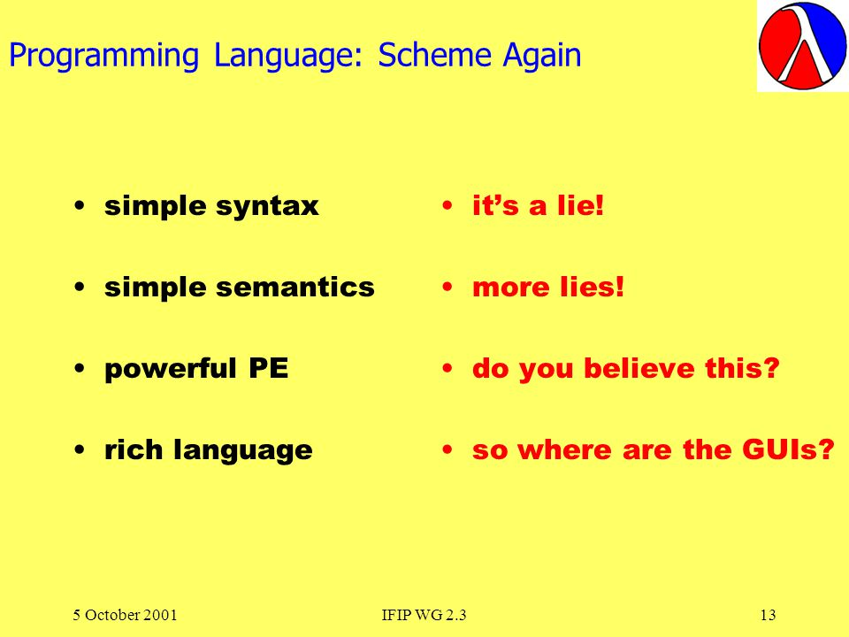5 October 2001IFIP WG 2.313 Programming Language: Scheme Again simple syntax simple semantics powerful PE rich language its a lie.