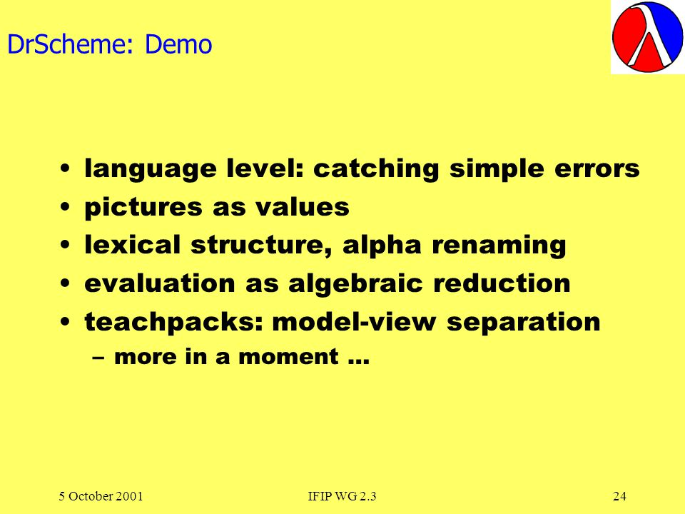 5 October 2001IFIP WG 2.324 DrScheme: Demo language level: catching simple errors pictures as values lexical structure, alpha renaming evaluation as algebraic reduction teachpacks: model-view separation –more in a moment …