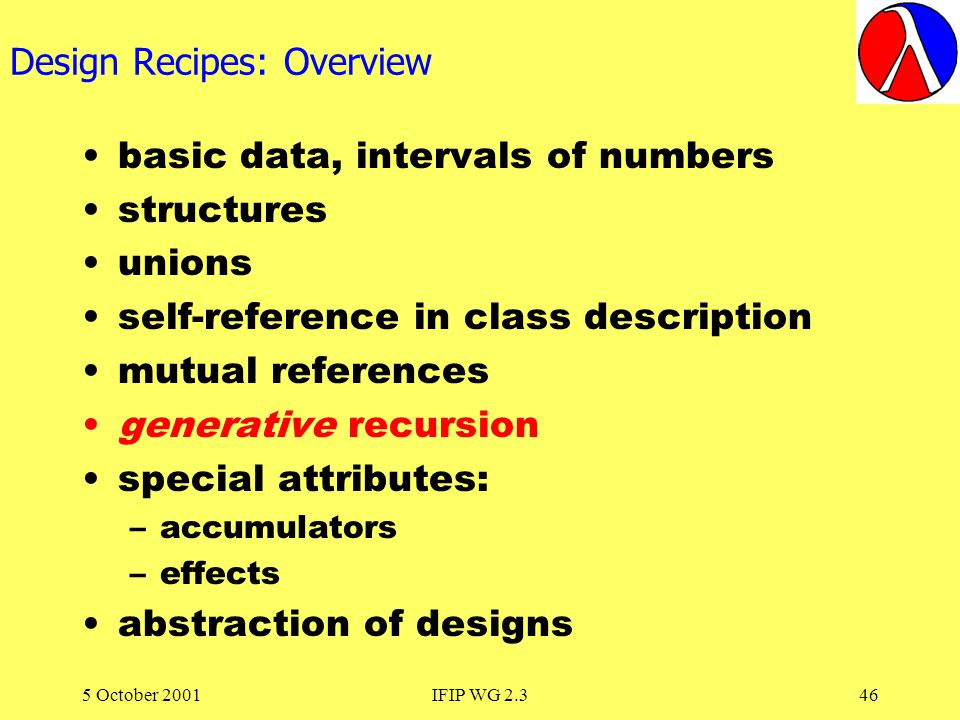 5 October 2001IFIP WG 2.346 Design Recipes: Overview basic data, intervals of numbers structures unions self-reference in class description mutual references generative recursion special attributes: –accumulators –effects abstraction of designs