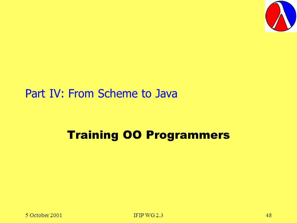 5 October 2001IFIP WG 2.348 Part IV: From Scheme to Java Training OO Programmers