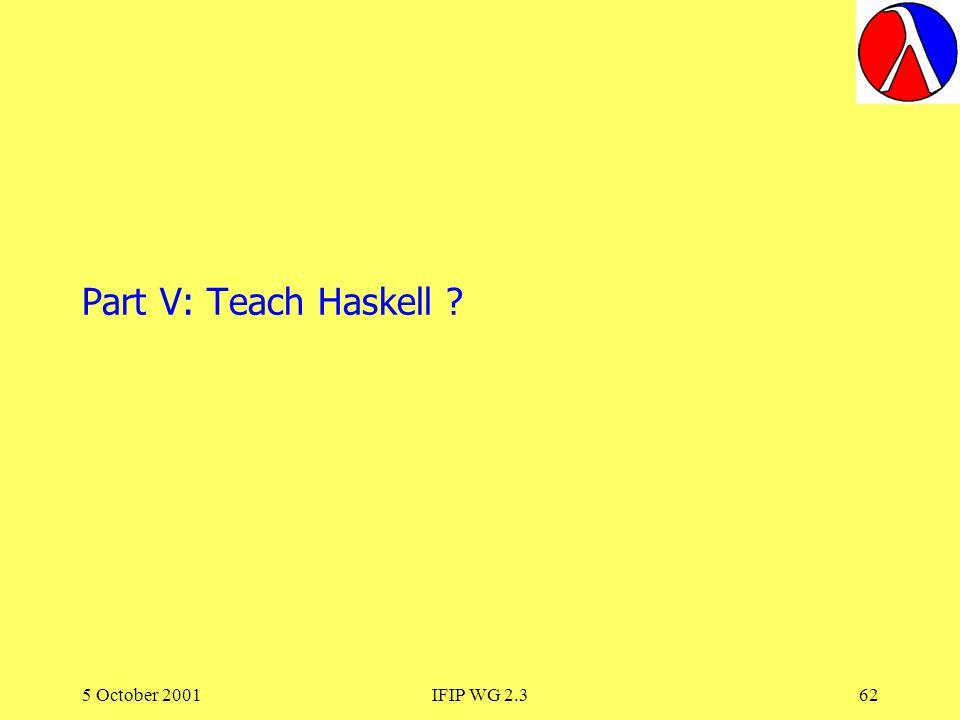 5 October 2001IFIP WG 2.362 Part V: Teach Haskell