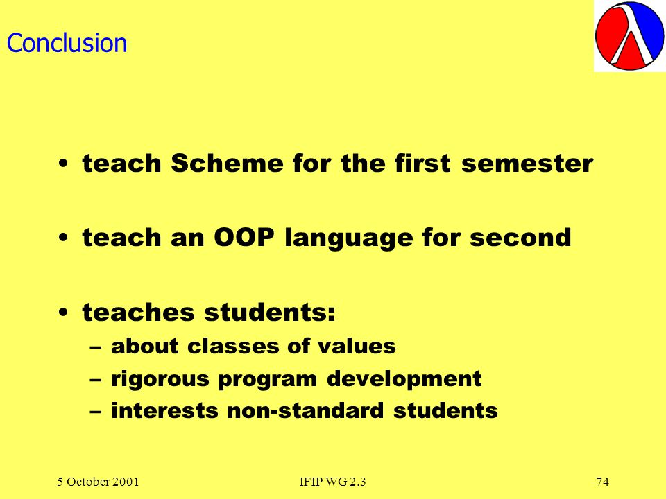 5 October 2001IFIP WG 2.374 Conclusion teach Scheme for the first semester teach an OOP language for second teaches students: –about classes of values –rigorous program development –interests non-standard students