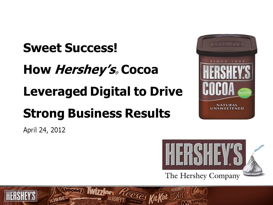 Sweet Success! How Hersheys ® Cocoa Leveraged Digital to Drive Strong Business Results April 24, 2012