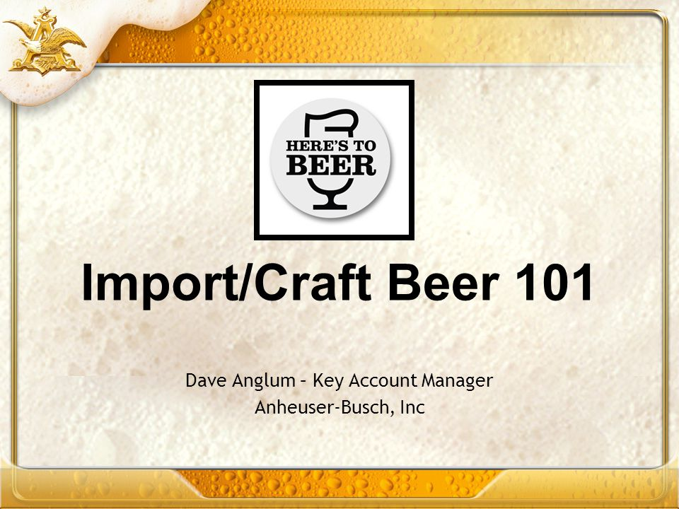 Import/Craft Beer 101 Dave Anglum – Key Account Manager Anheuser-Busch, Inc