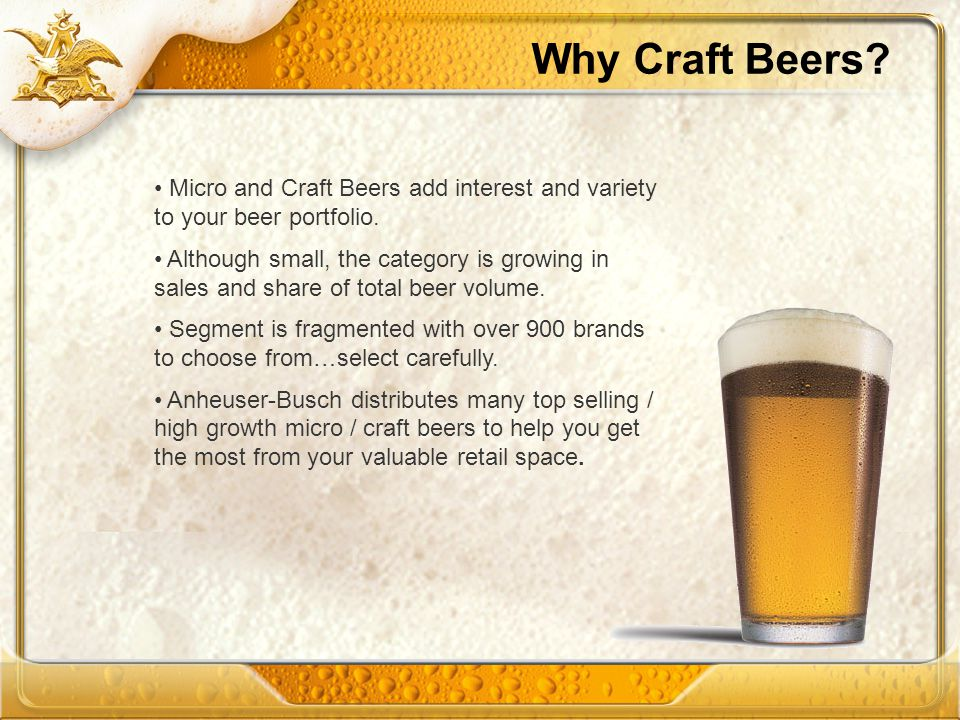 Why Craft Beers? Micro and Craft Beers add interest and variety to your beer portfolio. Although small, the category is growing in sales and share of