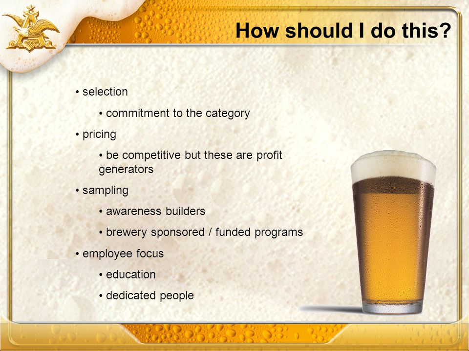 How should I do this? selection commitment to the category pricing be competitive but these are profit generators sampling awareness builders brewery