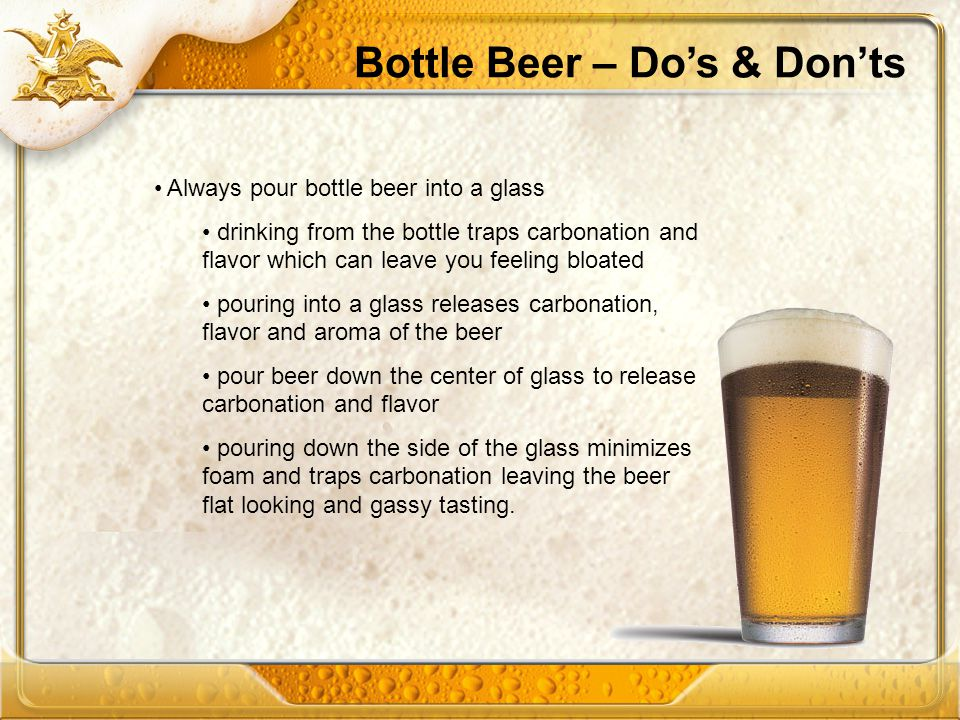 Bottle Beer – Dos & Donts Always pour bottle beer into a glass drinking from the bottle traps carbonation and flavor which can leave you feeling bloated pouring into a glass releases carbonation, flavor and aroma of the beer pour beer down the center of glass to release carbonation and flavor pouring down the side of the glass minimizes foam and traps carbonation leaving the beer flat looking and gassy tasting.