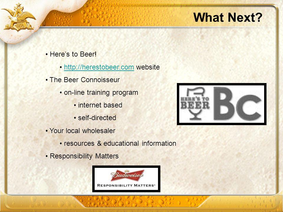What Next? Heres to Beer! http://herestobeer.com websitehttp://herestobeer.com The Beer Connoisseur on-line training program internet based self-direc