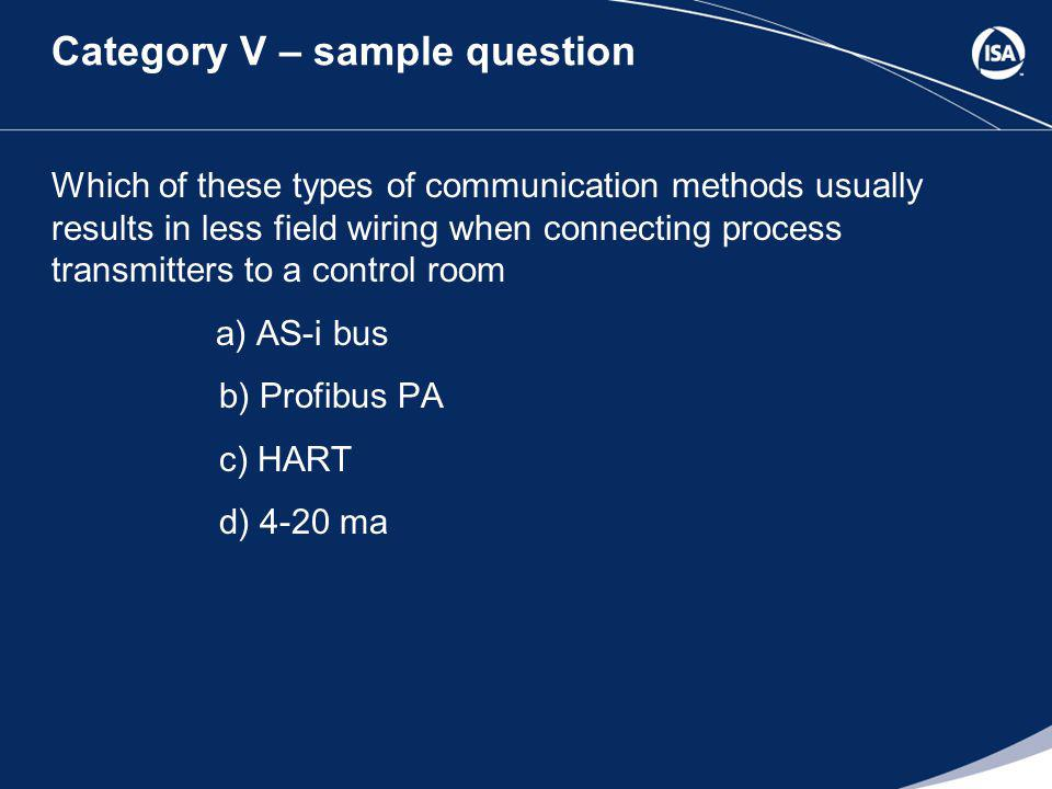 Category V – sample question Which of these types of communication methods usually results in less field wiring when connecting process transmitters to a control room a) AS-i bus b) Profibus PA c) HART d) 4-20 ma