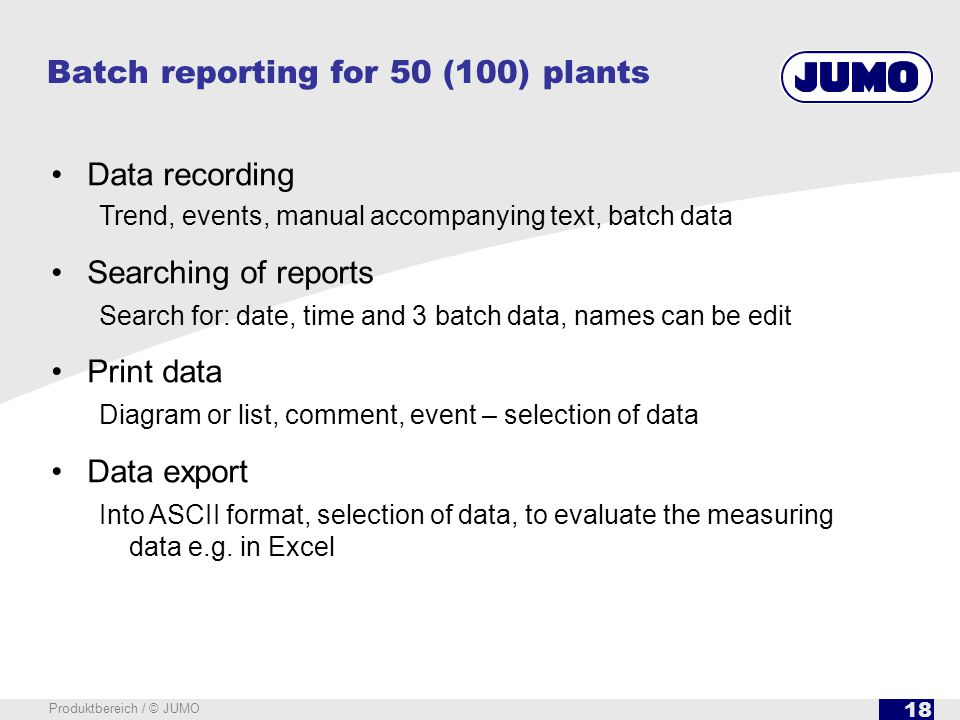 18 Produktbereich / © JUMO Data recording Trend, events, manual accompanying text, batch data Searching of reports Search for: date, time and 3 batch