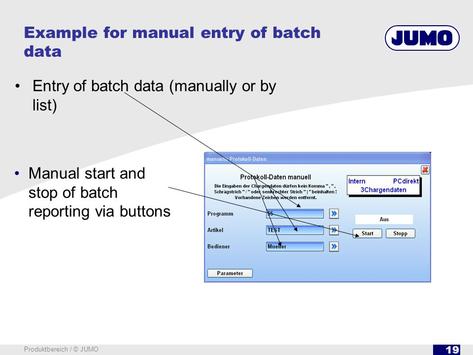 19 Produktbereich / © JUMO Example for manual entry of batch data Entry of batch data (manually or by list) Manual start and stop of batch reporting v